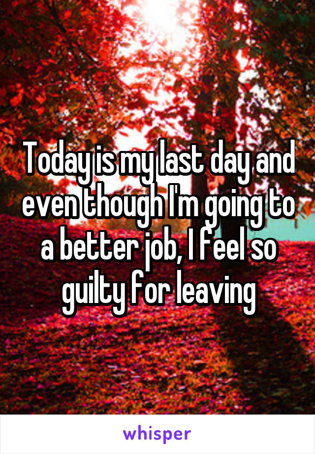 Today is my last day and even though I'm going to a better job, I feel so guilty for leaving