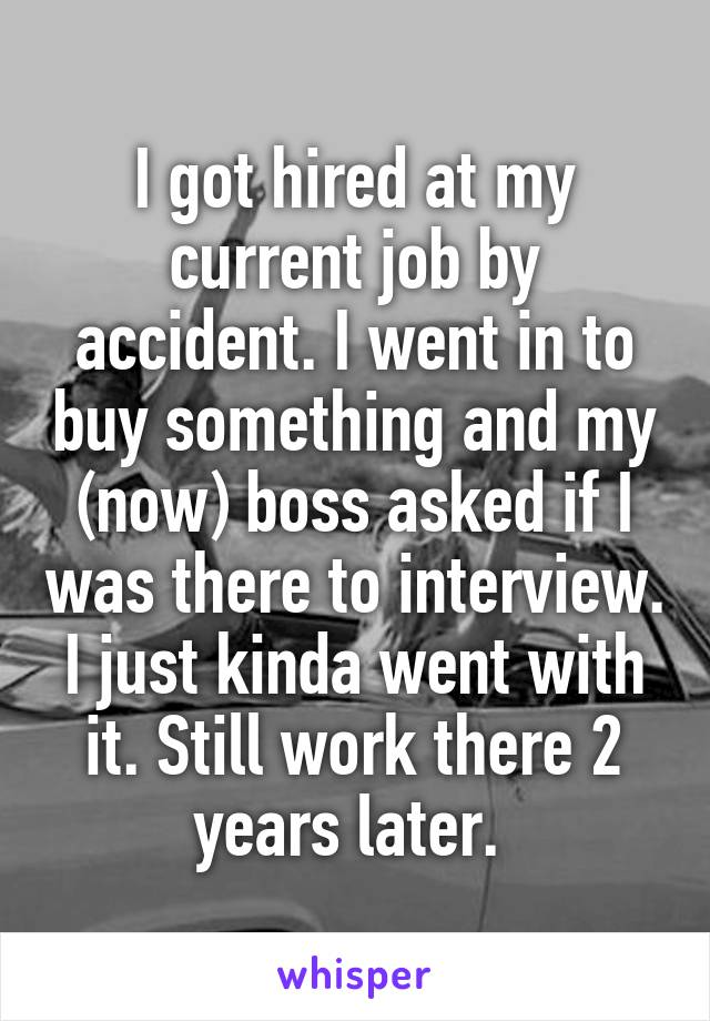 I got hired at my current job by accident. I went in to buy something and my (now) boss asked if I was there to interview. I just kinda went with it. Still work there 2 years later.