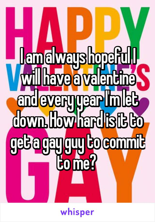 I am always hopeful I will have a valentine and every year I'm let down. How hard is it to get a gay guy to commit to me?
