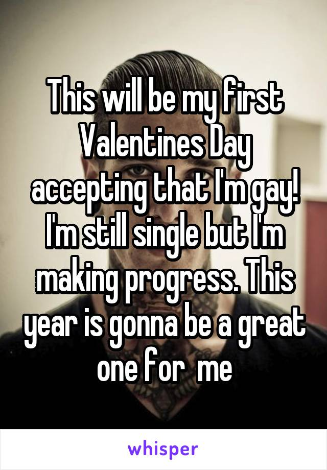 This will be my first Valentines Day accepting that I'm gay! I'm still single but I'm making progress. This year is gonna be a great one for  me