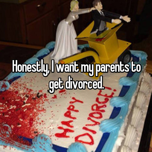 Honestly, I want my parents to get divorced.