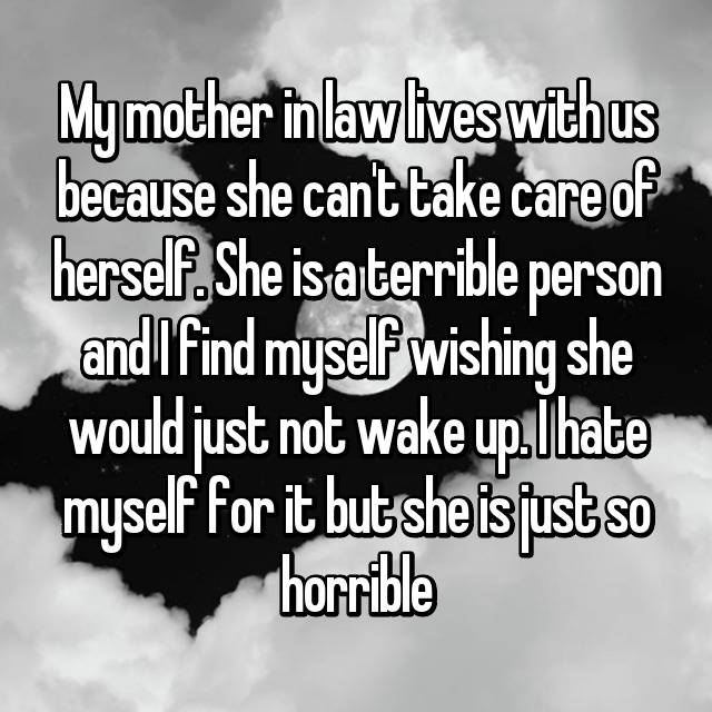 My mother in law lives with us because she can't take care of herself. She is a terrible person and I find myself wishing she would just not wake up. I hate myself for it but she is just so horrible😳