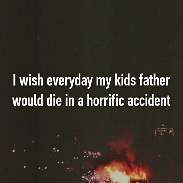 I wish everyday my kids father would die in a horrific accident