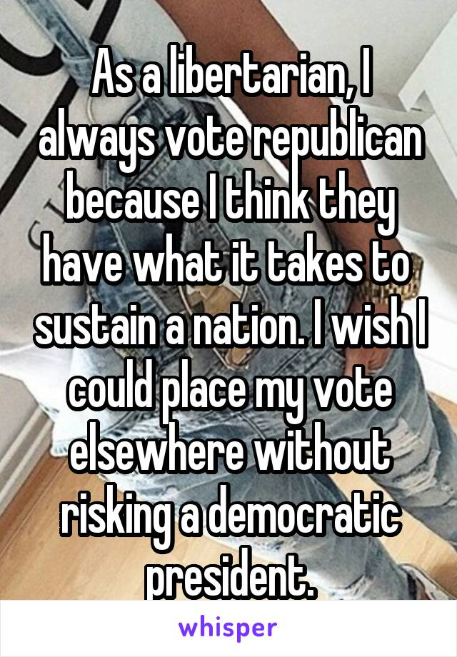 As a libertarian, I always vote republican because I think they have what it takes to  sustain a nation. I wish I could place my vote elsewhere without risking a democratic president.