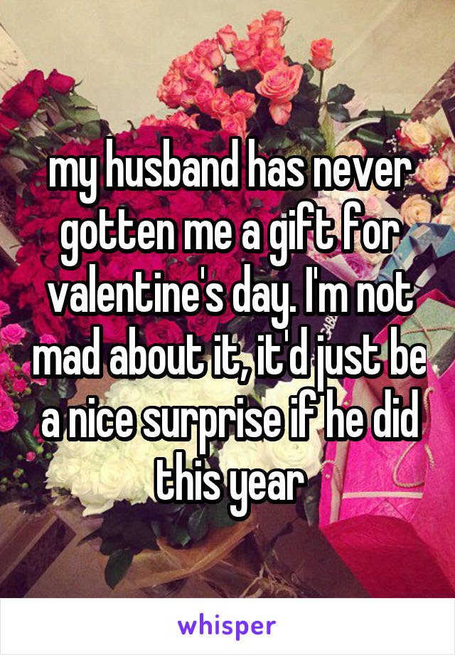 My Husband Has Never Gotten Me A Gift For Valentine S Day I M Not