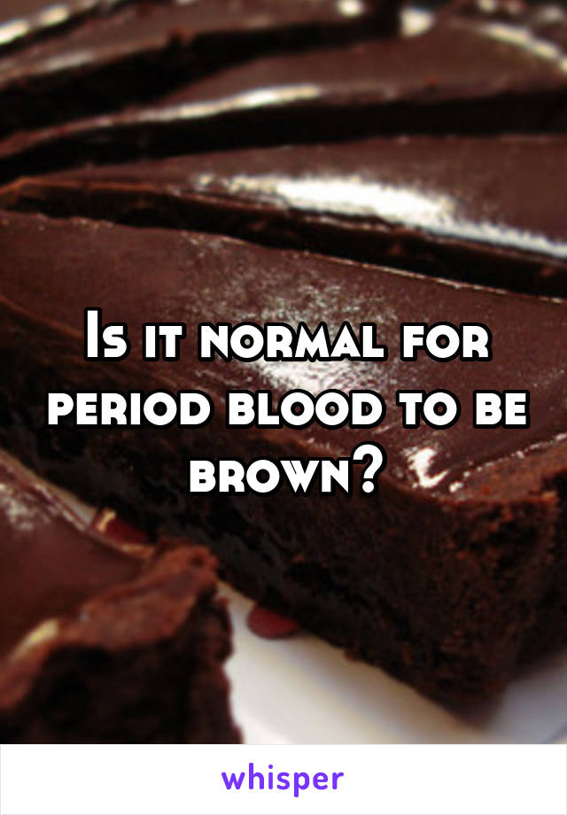 Is it normal for period blood to be brown?