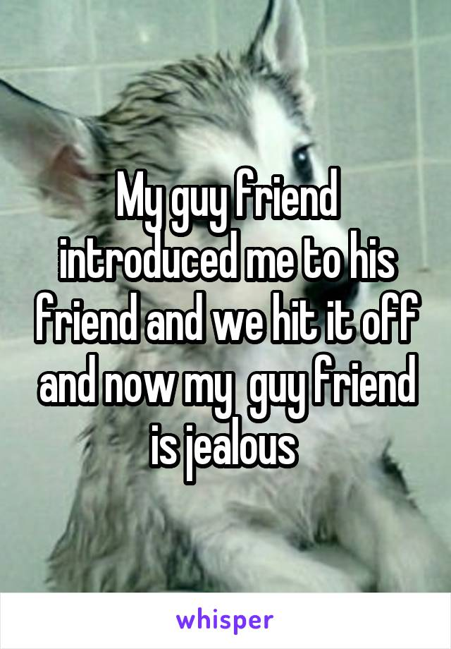 My guy friend introduced me to his friend and we hit it off and now my  guy friend is jealous