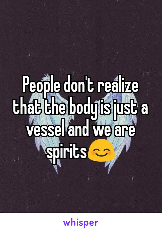 People don't realize that the body is just a vessel and we are spirits😊
