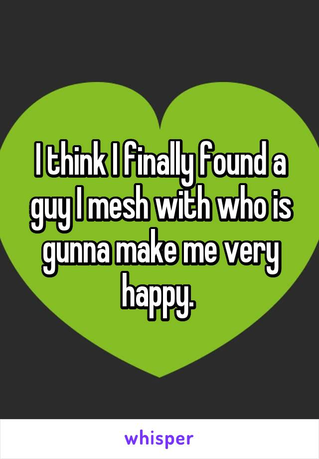 I think I finally found a guy I mesh with who is gunna make me very happy.