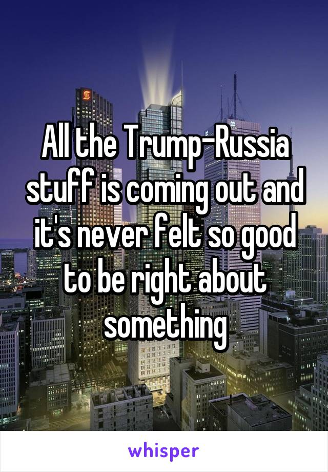 All the Trump-Russia stuff is coming out and it's never felt so good to be right about something