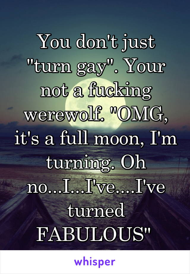 """You don't just """"turn gay"""". Your not a fucking werewolf. """"OMG, it's a full moon, I'm turning. Oh no...I...I've....I've turned FABULOUS"""""""