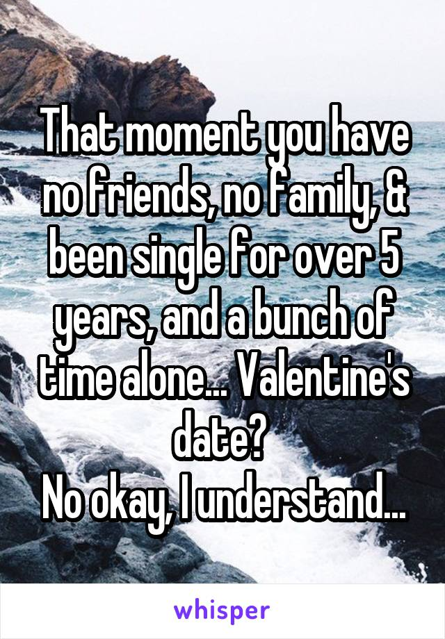 That moment you have no friends, no family, & been single for over 5 years, and a bunch of time alone... Valentine's date?  No okay, I understand...
