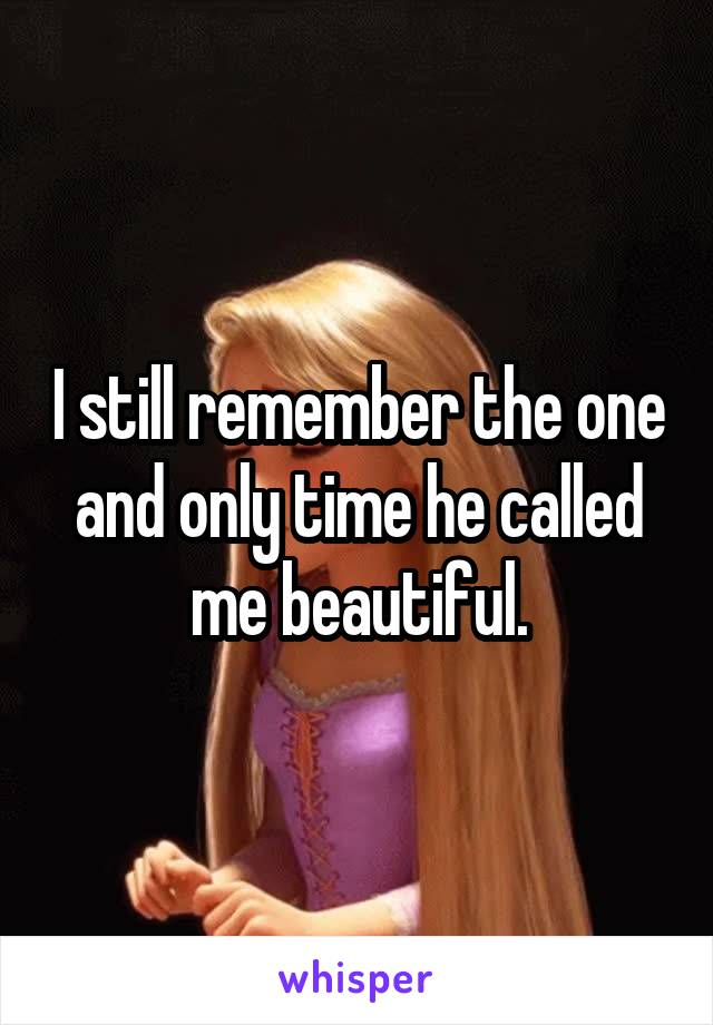 I still remember the one and only time he called me beautiful.