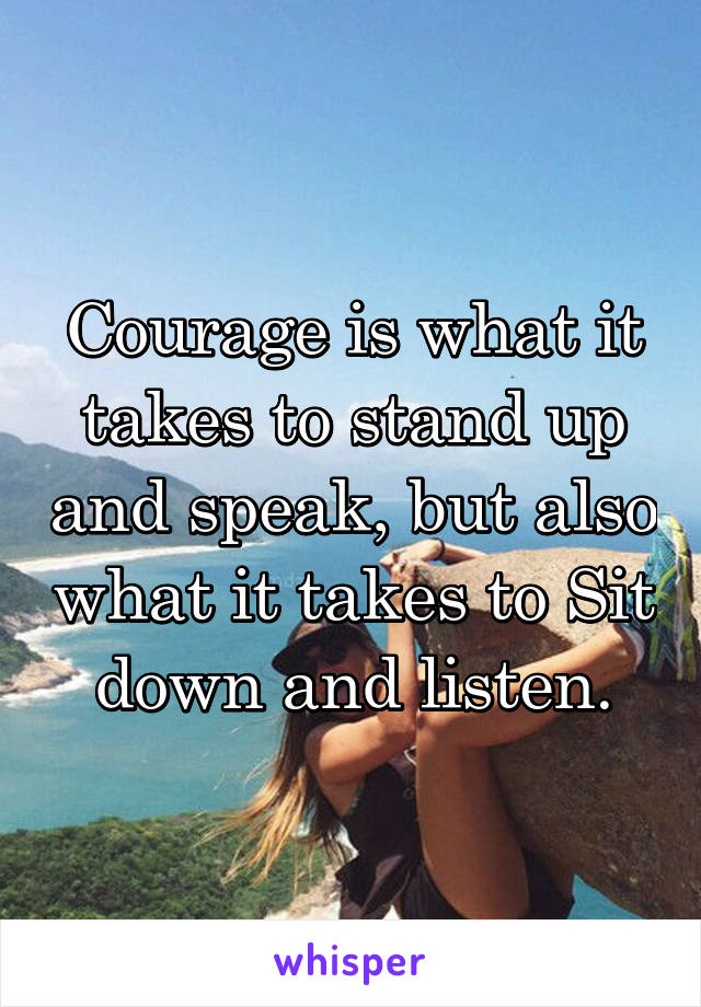 Courage is what it takes to stand up and speak, but also what it takes to Sit down and listen.