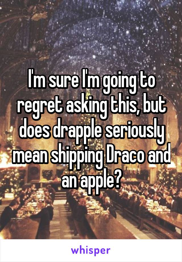 I'm sure I'm going to regret asking this, but does drapple seriously mean shipping Draco and an apple?