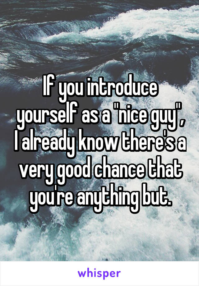 "If you introduce yourself as a ""nice guy"", I already know there's a very good chance that you're anything but."