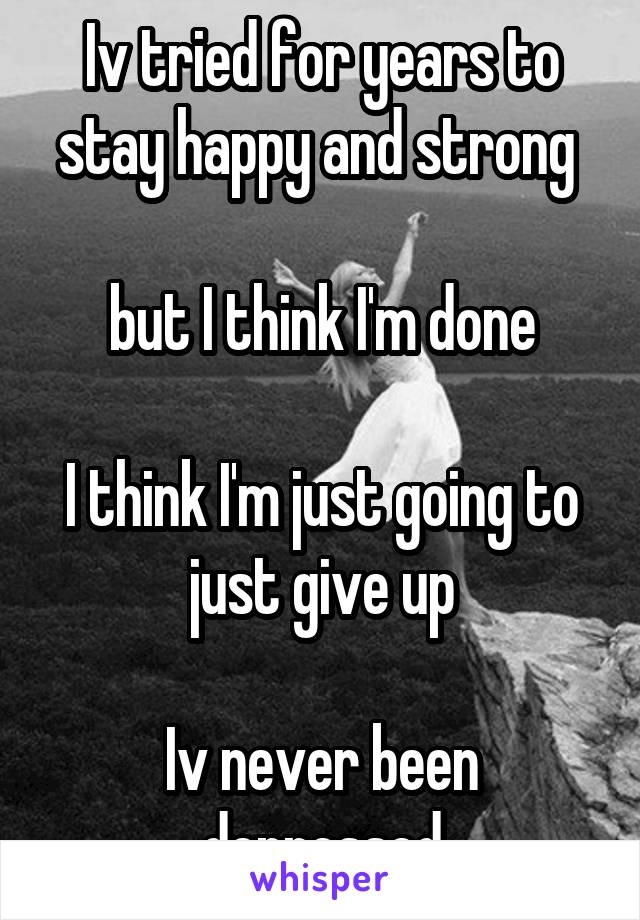 Iv tried for years to stay happy and strong   but I think I'm done  I think I'm just going to just give up  Iv never been depressed