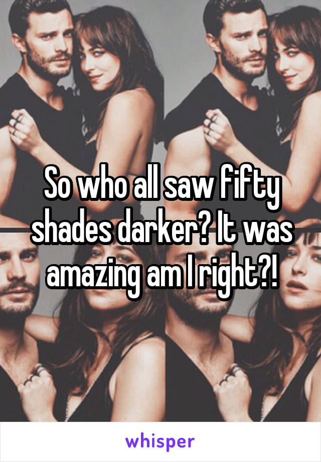 So who all saw fifty shades darker? It was amazing am I right?!