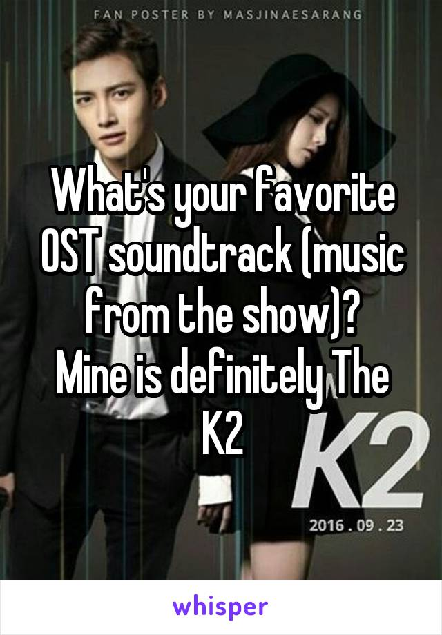 What's your favorite OST soundtrack (music from the show)? Mine is definitely The K2