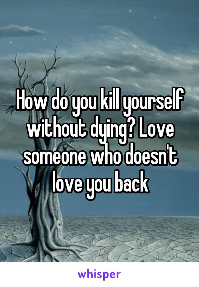 How do you kill yourself without dying? Love someone who doesn't love you back