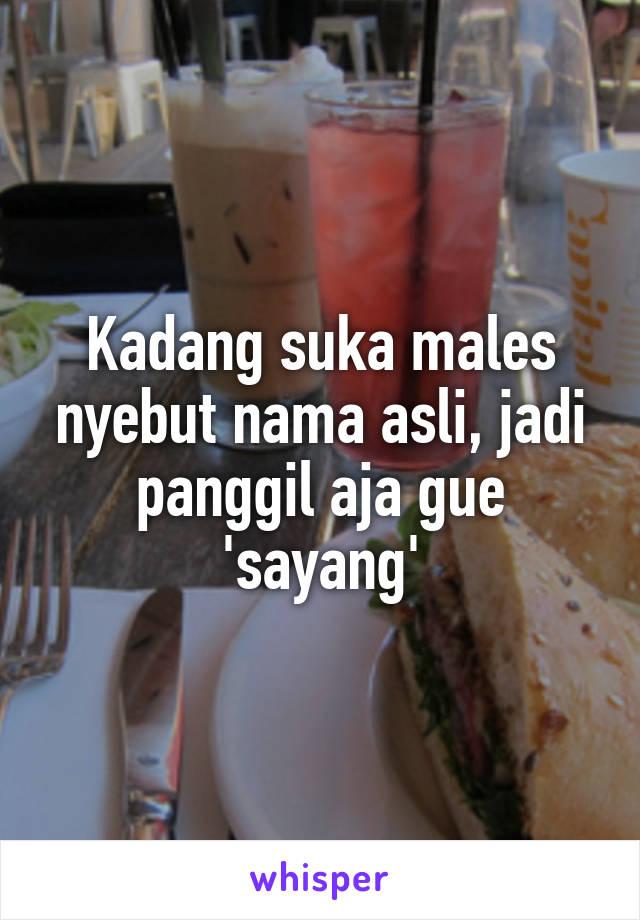 Kadang suka males nyebut nama asli, jadi panggil aja gue 'sayang'
