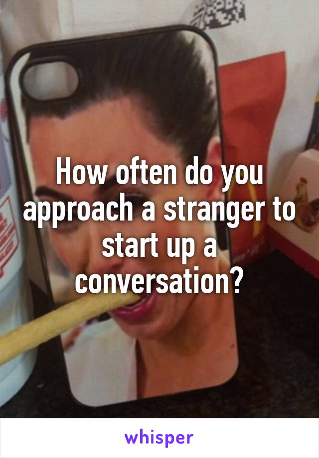 How often do you approach a stranger to start up a conversation?