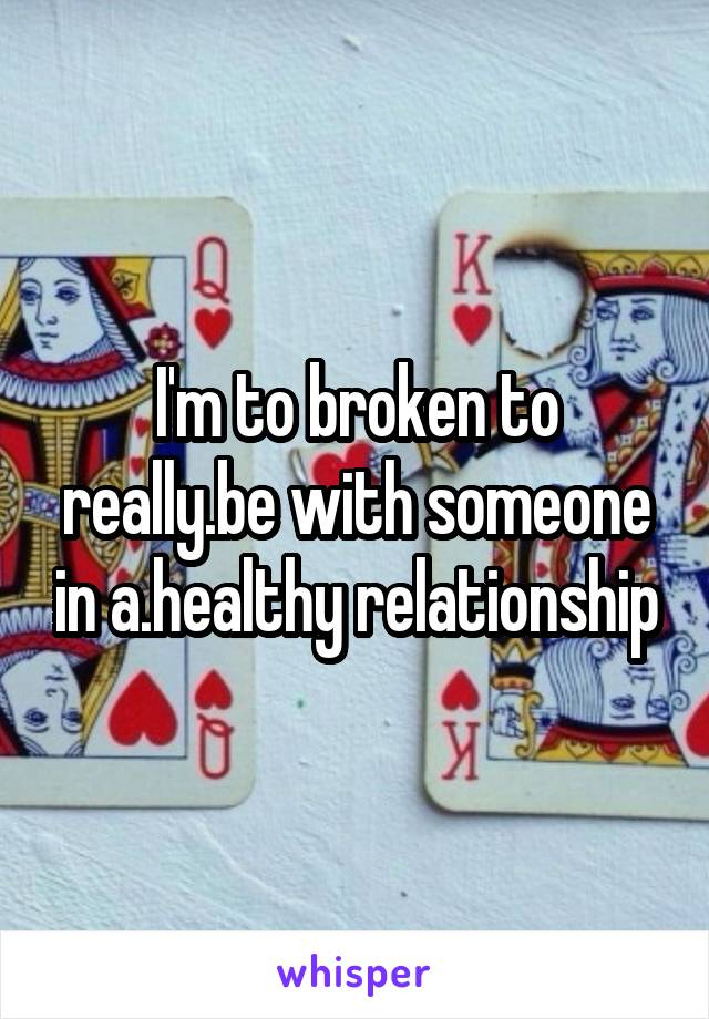 I'm to broken to really.be with someone in a.healthy relationship