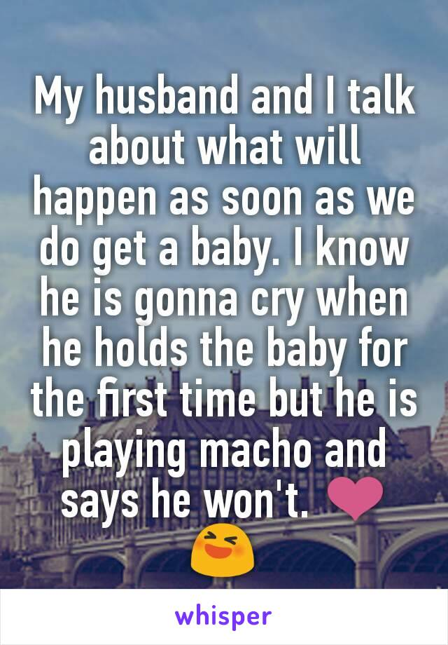 My husband and I talk about what will happen as soon as we do get a baby. I know he is gonna cry when he holds the baby for the first time but he is playing macho and says he won't. ❤😆