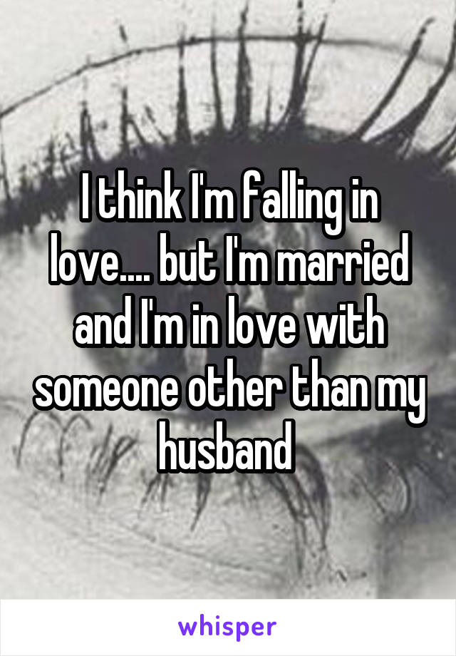 I think I'm falling in love.... but I'm married and I'm in love with someone other than my husband