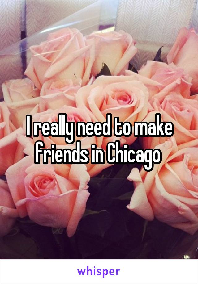 I really need to make friends in Chicago