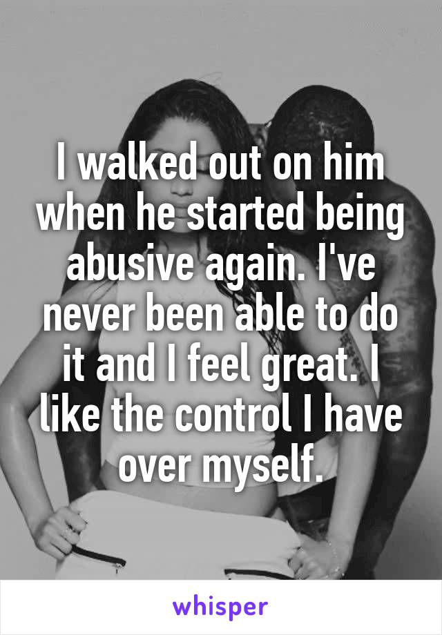 I walked out on him when he started being abusive again. I've never been able to do it and I feel great. I like the control I have over myself.