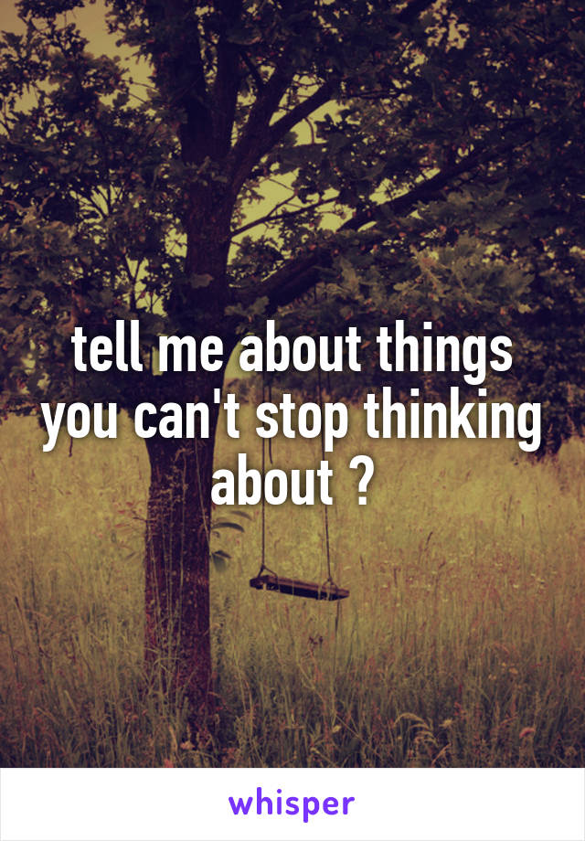 tell me about things you can't stop thinking about ?
