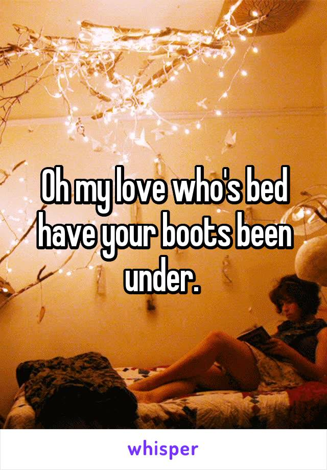 Oh my love who's bed have your boots been under.