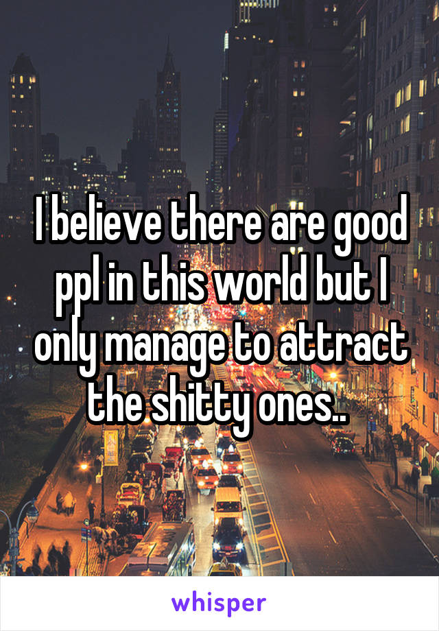 I believe there are good ppl in this world but I only manage to attract the shitty ones..