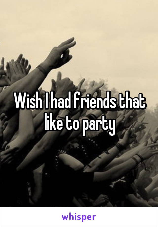 Wish I had friends that like to party