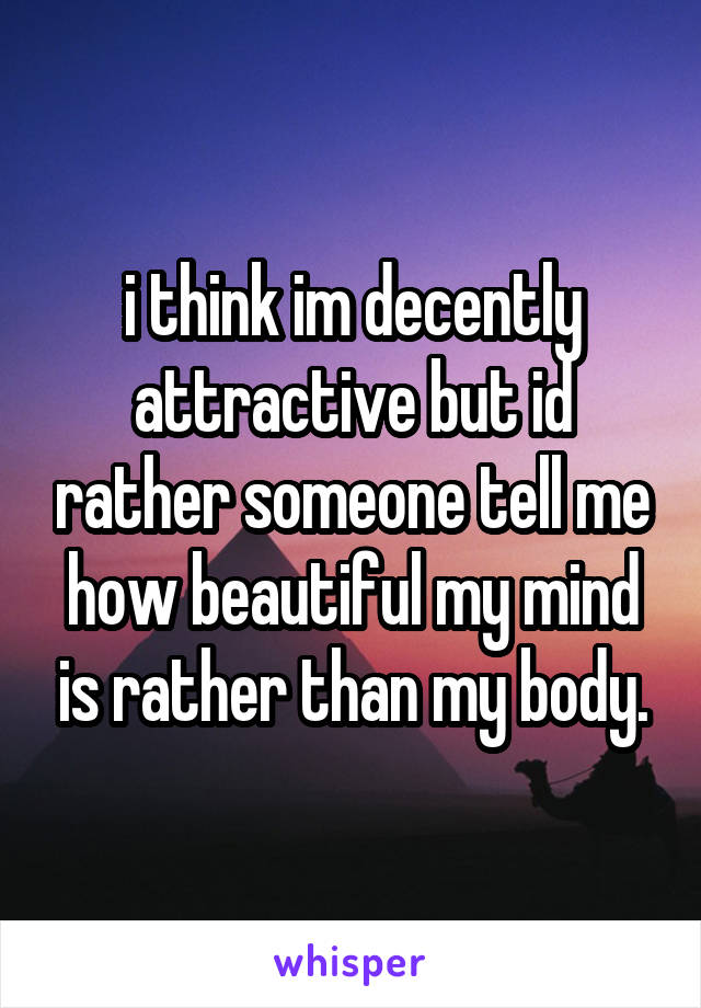 i think im decently attractive but id rather someone tell me how beautiful my mind is rather than my body.