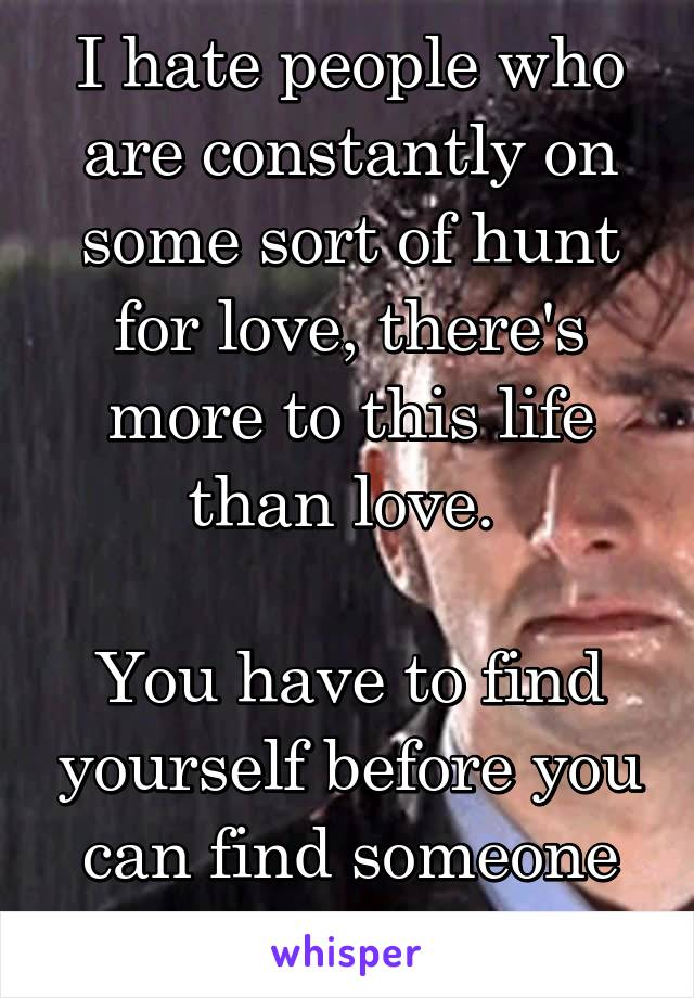 I hate people who are constantly on some sort of hunt for love, there's more to this life than love.   You have to find yourself before you can find someone else.