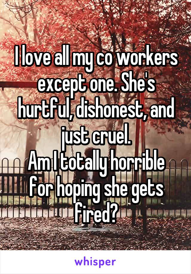 I love all my co workers except one. She's hurtful, dishonest, and just cruel. Am I totally horrible for hoping she gets fired?