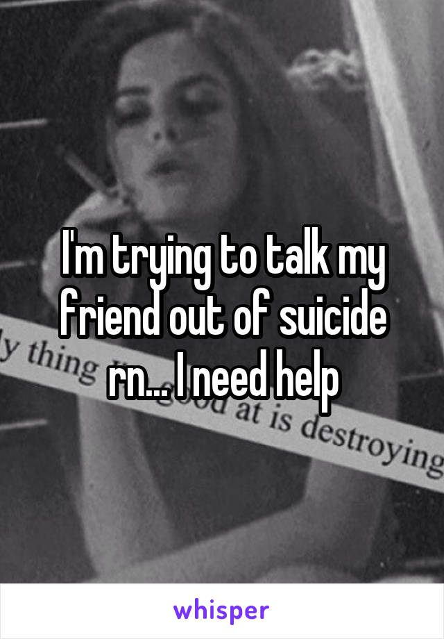 I'm trying to talk my friend out of suicide rn... I need help