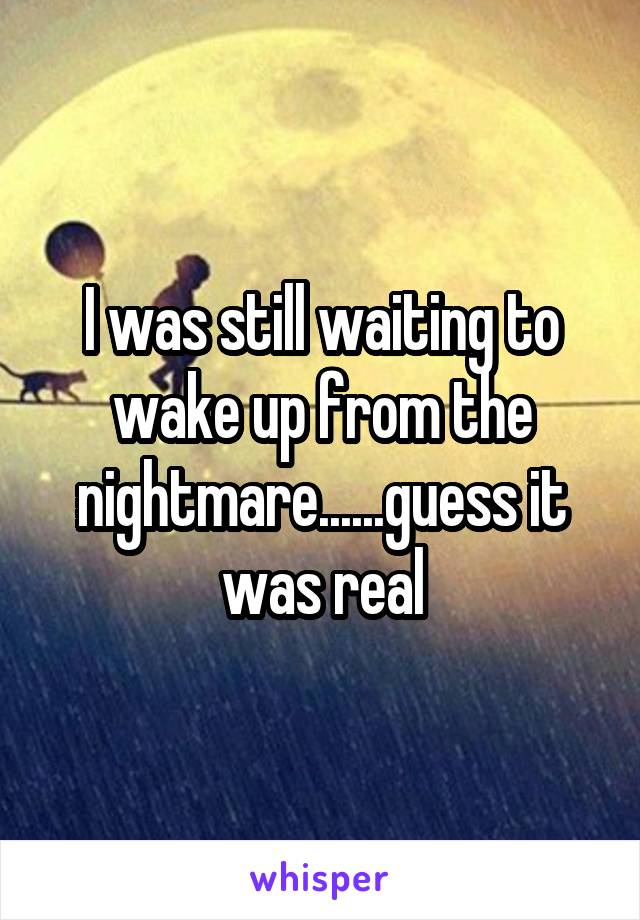 I was still waiting to wake up from the nightmare......guess it was real