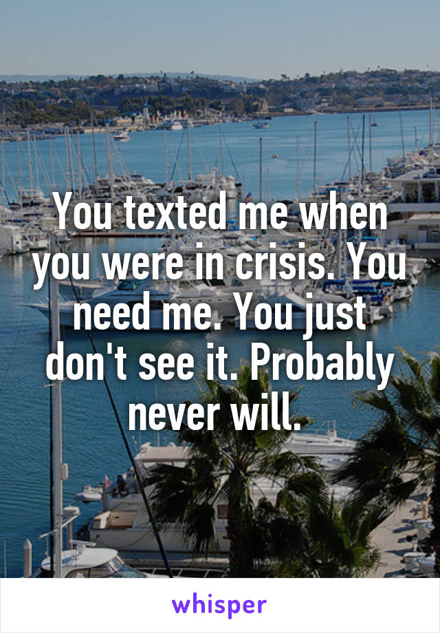You texted me when you were in crisis. You need me. You just don't see it. Probably never will.