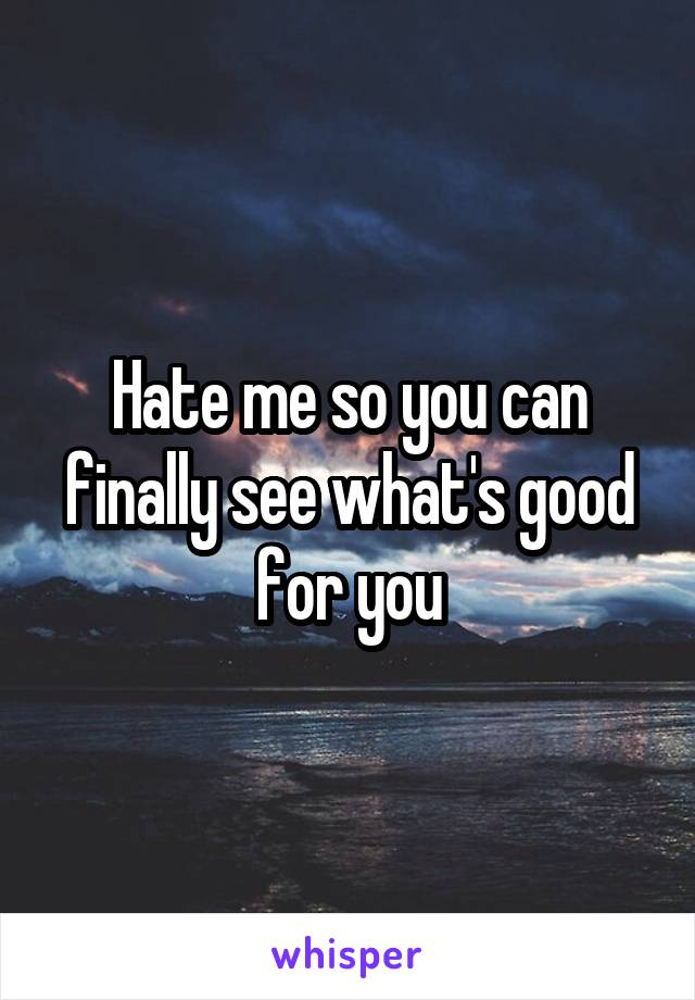 Hate me so you can finally see what's good for you