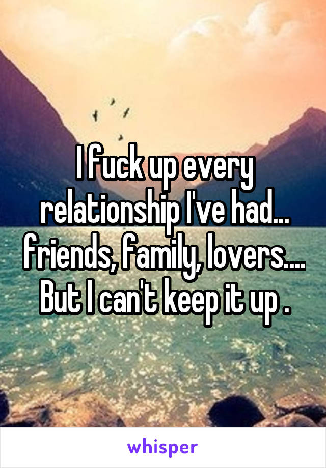 I fuck up every relationship I've had... friends, family, lovers.... But I can't keep it up .