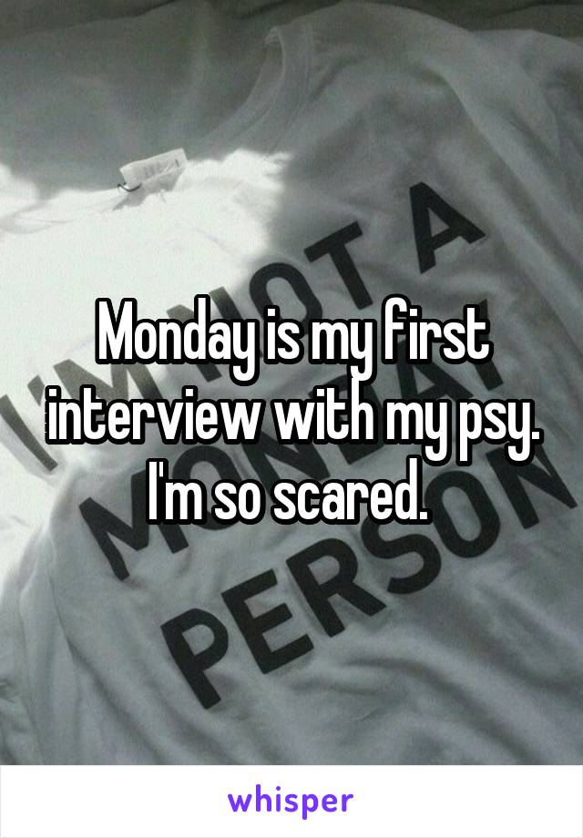 Monday is my first interview with my psy. I'm so scared.