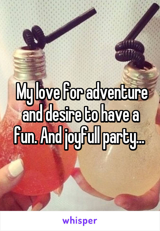My love for adventure and desire to have a fun. And joyfull party...