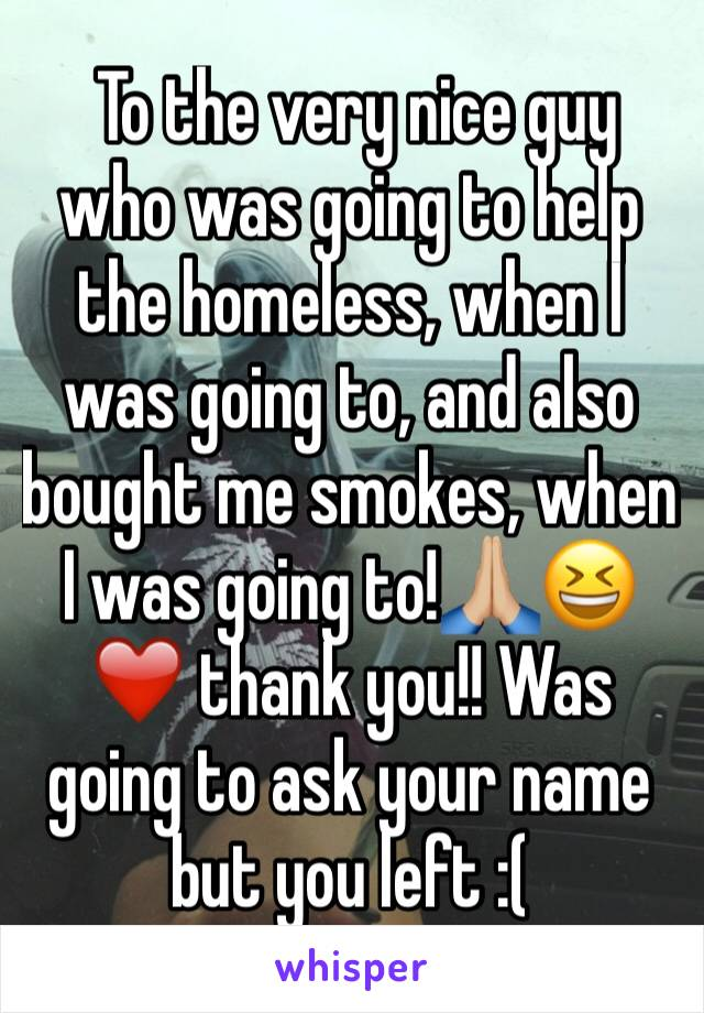 To the very nice guy who was going to help the homeless, when I was going to, and also bought me smokes, when I was going to!🙏🏼😆❤️ thank you!! Was going to ask your name but you left :(