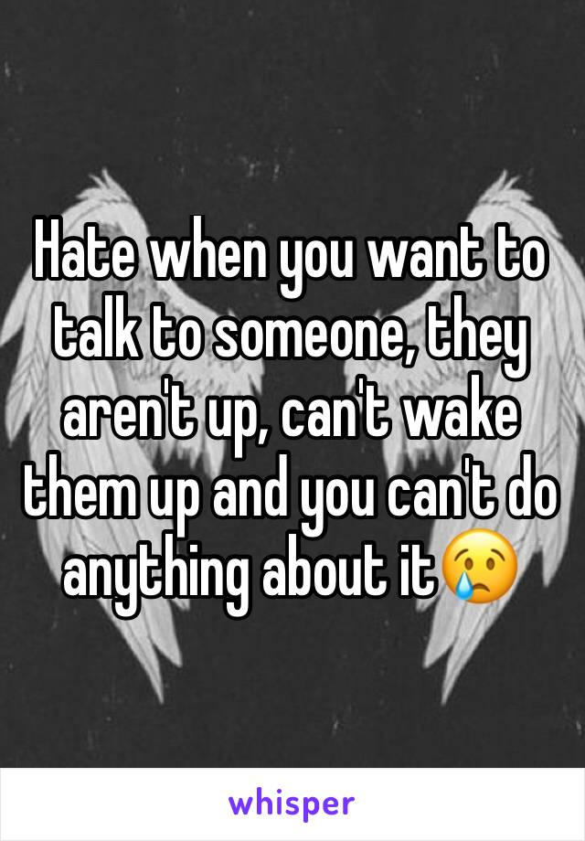 Hate when you want to talk to someone, they aren't up, can't wake them up and you can't do anything about it😢
