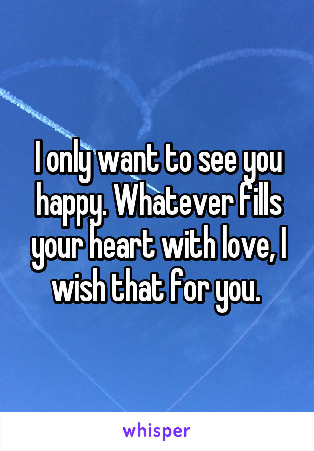 I only want to see you happy. Whatever fills your heart with love, I wish that for you.