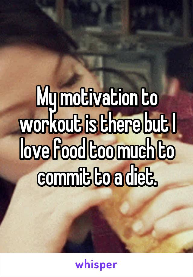 My motivation to workout is there but I love food too much to commit to a diet.