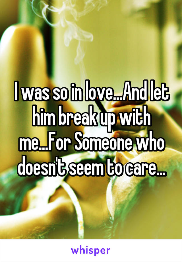 I was so in love...And let him break up with me...For Someone who doesn't seem to care...